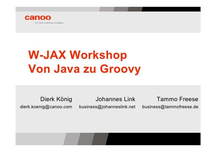 W-JAX Workshop    Von Java zu Groovy          Dierk König             Johannes Link             Tammo Freese dierk.koenig@...