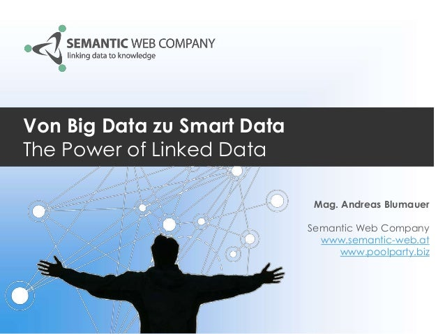 Von Big Data zu Smart Data The Power of Linked Data Mag. Andreas Blumauer Semantic Web Company www.semantic-web.at www.poo...