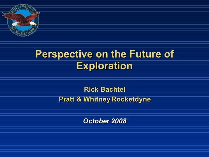 Perspective on the Future of Exploration Rick Bachtel Pratt & Whitney Rocketdyne October 2008