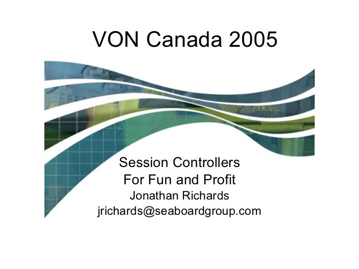 VON Canada 2005 Session Controllers For Fun and Profit Jonathan Richards [email_address]