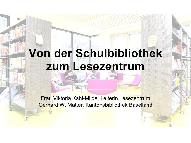 Von der Schulbibliothek zum Lesezentrum Frau Viktoria Kahl-Milde, Leiterin Lesezentrum Gerhard W. Matter, Kantonsbibliothe...