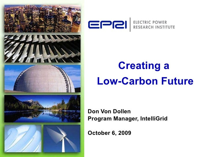 Don Von Dollen Program Manager, IntelliGrid  October 6, 2009 Creating a  Low-Carbon Future