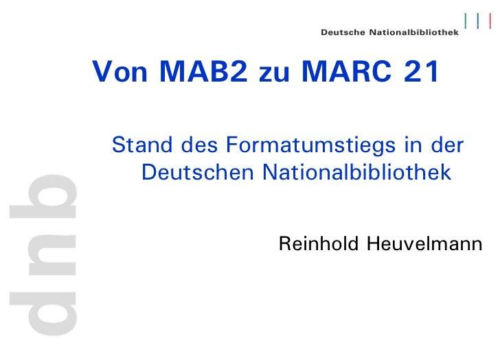 Von MAB2 zu MARC 21 Stand des Formatumstiegs in der    Deutschen Nationalbibliothek               Reinhold Heuvelmann