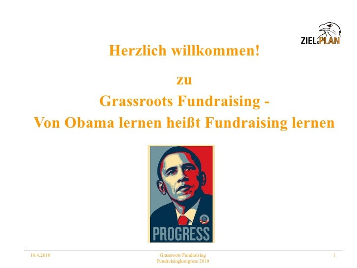 Herzlich willkommen! <ul><li>zu </li></ul><ul><li>Grassroots Fundraising - </li></ul><ul><li>Von Obama lernen heißt Fundra...