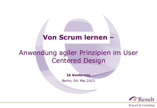 Von Scrum lernen –Anwendung agiler Prinzipien im UserCentered DesignIA KonferenzBerlin, 04. Mai 2013