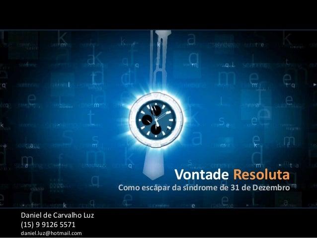 Vontade Resoluta Como escapar da síndrome de 31 de Dezembro Daniel de Carvalho Luz (15) 9 9126 5571 daniel.luz@hotmail.com
