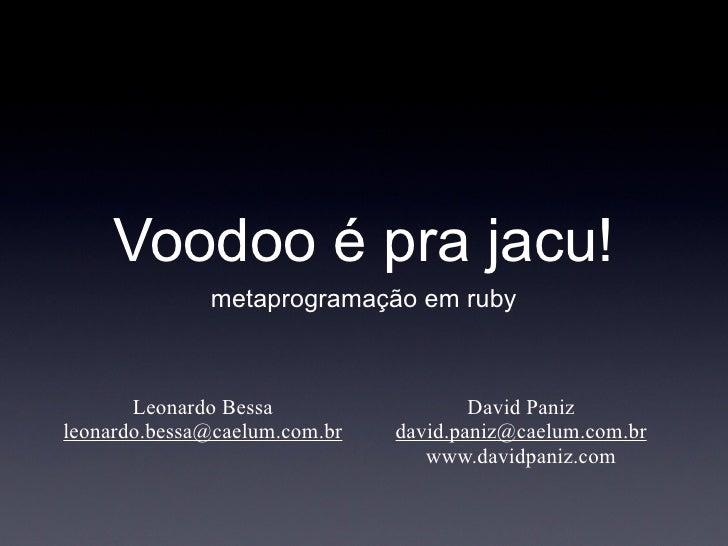 Voodoo é pra jacu!               metaprogramação em ruby           Leonardo Bessa                  David Paniz leonardo.be...