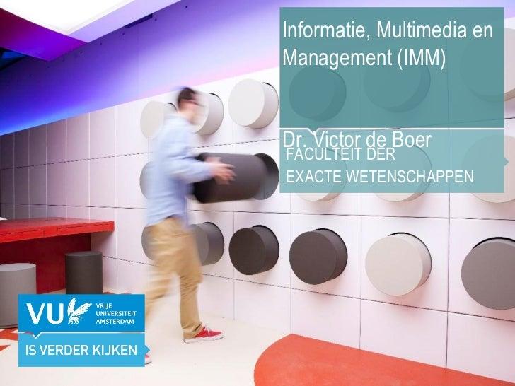 Informatie, Multimedia en Management (IMM) Dr. Victor de Boer FACULTEIT DER  EXACTE WETENSCHAPPEN