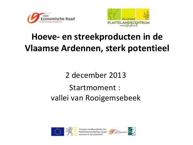 Hoeve- en streekproducten in de Vlaamse Ardennen, sterk potentieel 2 december 2013 Startmoment : vallei van Rooigemsebeek