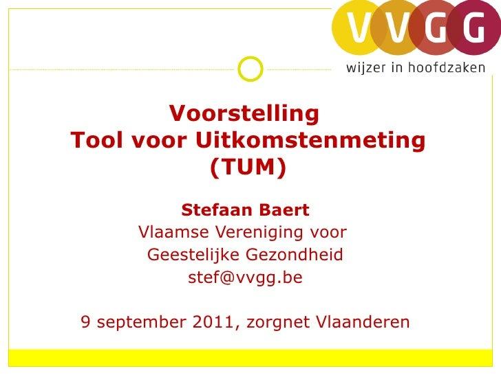 Voorstelling  Tool voor Uitkomstenmeting (TUM) Stefaan Baert Vlaamse Vereniging voor  Geestelijke Gezondheid [email_addres...