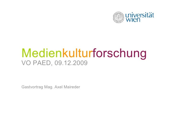 Medienkulturforschung VO PAED, 09.12.2009   Gastvortrag Mag. Axel Maireder