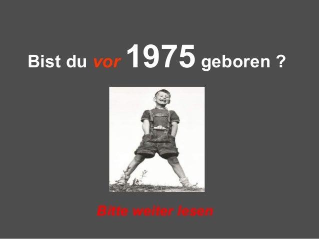 Bist du vor 1975 geboren ?Bitte weiter lesen