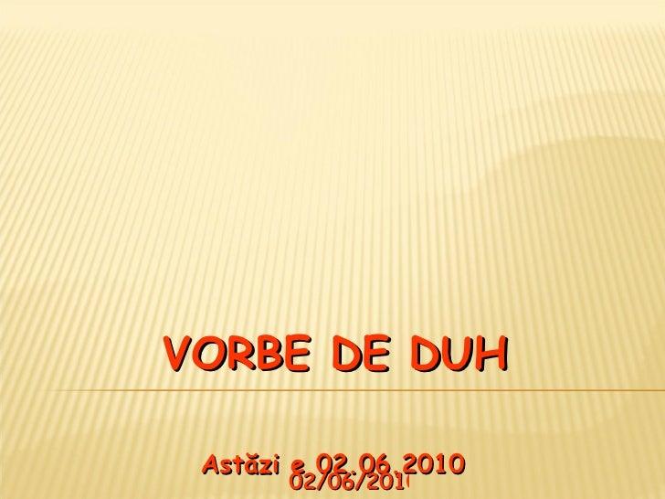 VORBE DE DUH Ast ă zi e  02.06.2010 02/06/2010