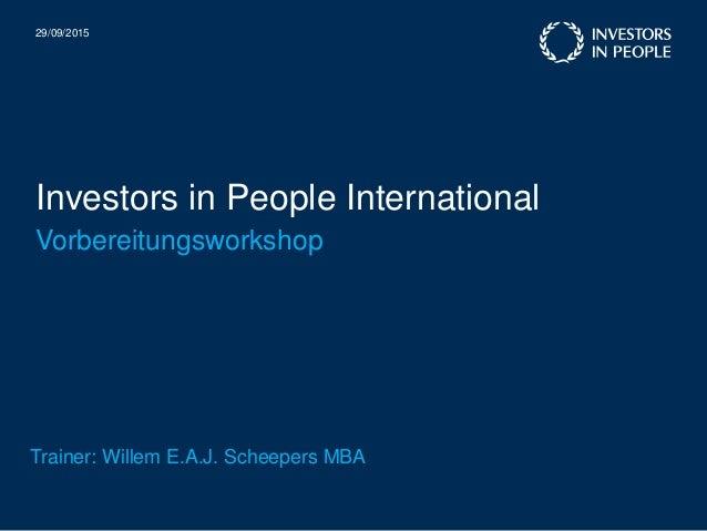 Investors in People International 29/09/2015 Vorbereitungsworkshop Trainer: Willem E.A.J. Scheepers MBA