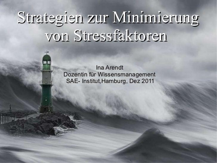 Strategien zur Minimierung von Stressfaktoren  Ina Arendt  Dozentin für Wissensmanagement  SAE- Institut,Hamburg, Dez 2011