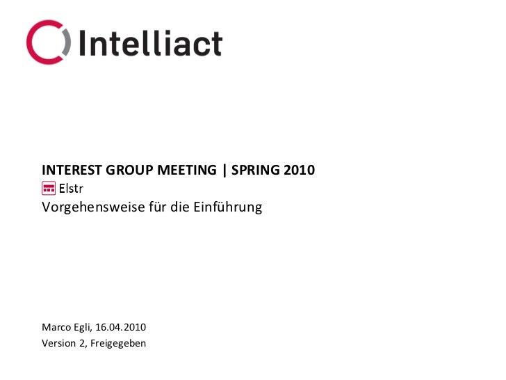 INTEREST GROUP MEETING | SPRING 2010  Vorgehensweise für die Einführung     Marco Egli, 16.04.2010 Version 2, Freigegeben