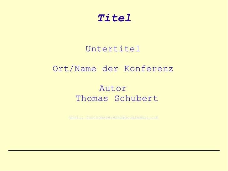 Titel         UntertitelOrt/Name der Konferenz         Autor     Thomas Schubert   Email: funthomas424242@googlemail.com