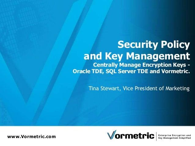 www.Vormetric.com Security Policy and Key Management Centrally Manage Encryption Keys - Oracle TDE, SQL Server TDE and Vor...