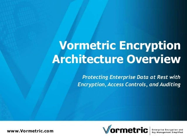 www.Vormetric.com Vormetric Encryption Architecture Overview Protecting Enterprise Data at Rest with Encryption, Access Co...
