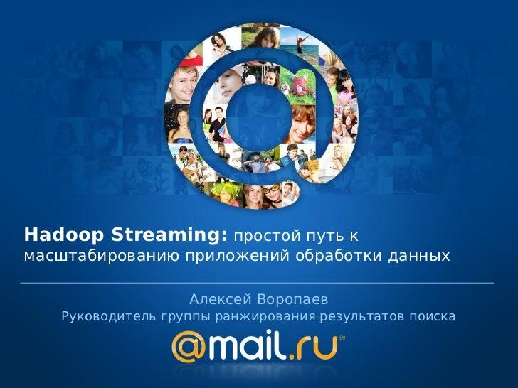 Hadoop Streaming: простой путь кмасштабированию приложений обработки данных                   Алексей Воропаев   Руководит...