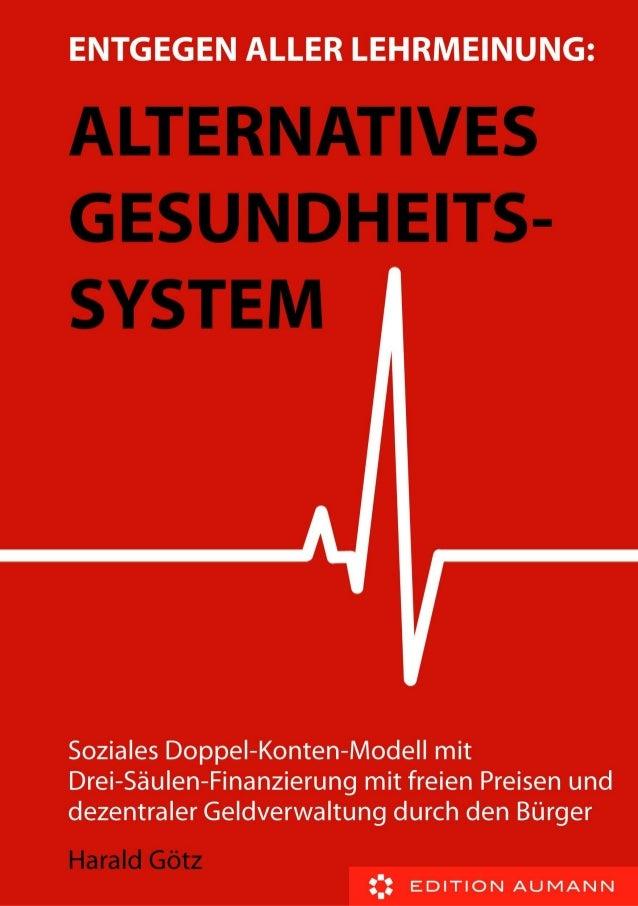 Harald Götz  Entgegen aller Lehrmeinung: Alternatives Gesundheitssystem  Soziales Doppel-Konten-Modell mit Drei-Säulen-Fin...
