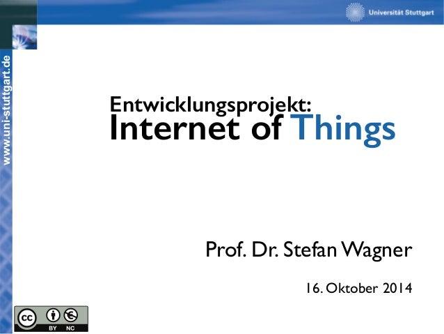www.uni-stuttgart.de  Entwicklungsprojekt:  Internet of Things  Prof. Dr. Stefan Wagner  16. Oktober 2014