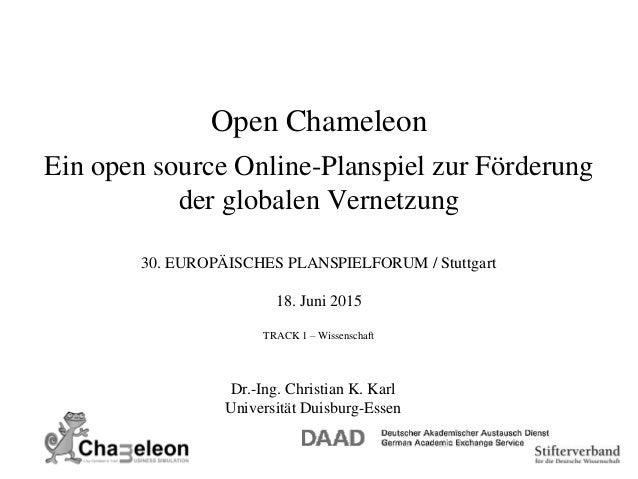 Open Chameleon Ein open source Online-Planspiel zur Förderung der globalen Vernetzung Dr.-Ing. Christian K. Karl Universit...