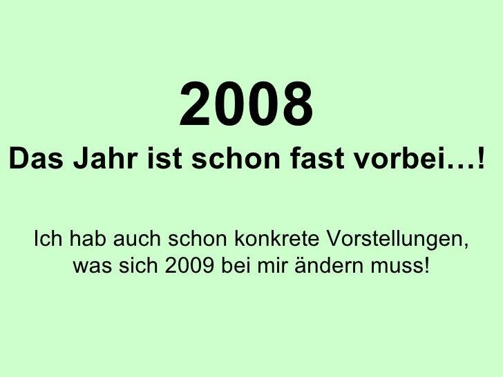 2008 Das Jahr ist schon fast vorbei…! Ich hab auch schon konkrete Vorstellungen, was sich 2009 bei mir ändern muss!