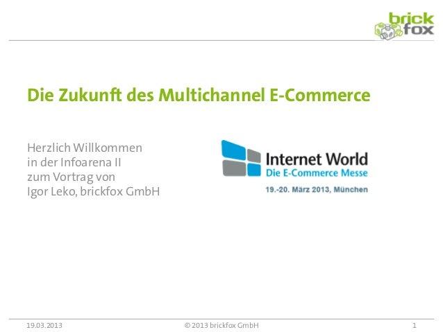 Die Zukunft des Multichannel E-CommerceHerzlich Willkommenin der Infoarena IIzum Vortrag vonIgor Leko, brickfox GmbH19.03....