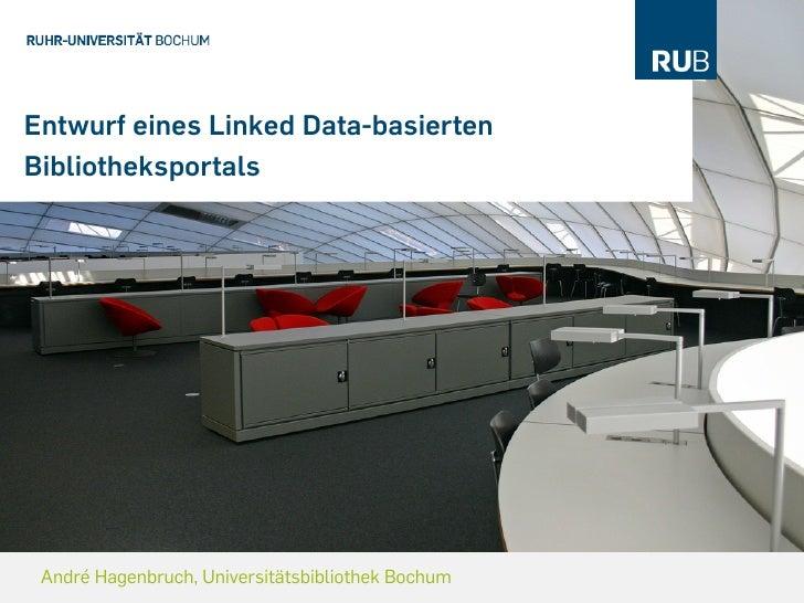 Entwurf eines Linked Data-basierten Bibliotheksportals      André Hagenbruch, Universitätsbibliothek Bochum