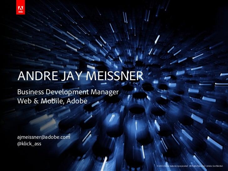 ANDRE JAY MEISSNERBusiness Development ManagerWeb & Mobile, Adobeajmeissner@adobe.com@klick_ass                           ...