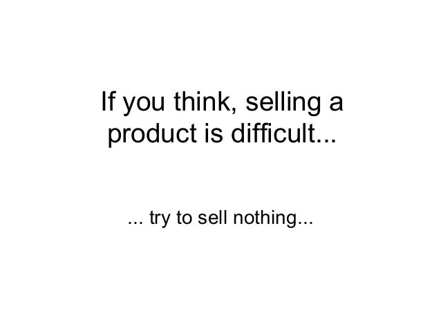 If you think, selling a product is difficult... ... try to sell nothing...