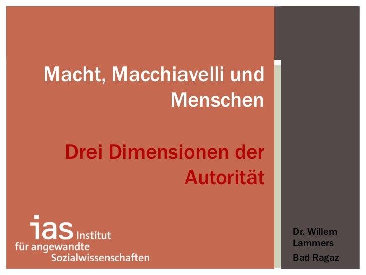 <ul><li>Dr. Willem Lammers </li></ul><ul><li>Bad Ragaz </li></ul>Macht, Macchiavelli und Menschen Drei Dimensionen der Aut...
