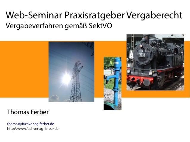 Web-Seminar Praxisratgeber Vergaberecht  Vergabeverfahren gemäß SektVO  Thomas Ferber  thomas@fachverlag-ferber.de  http:/...