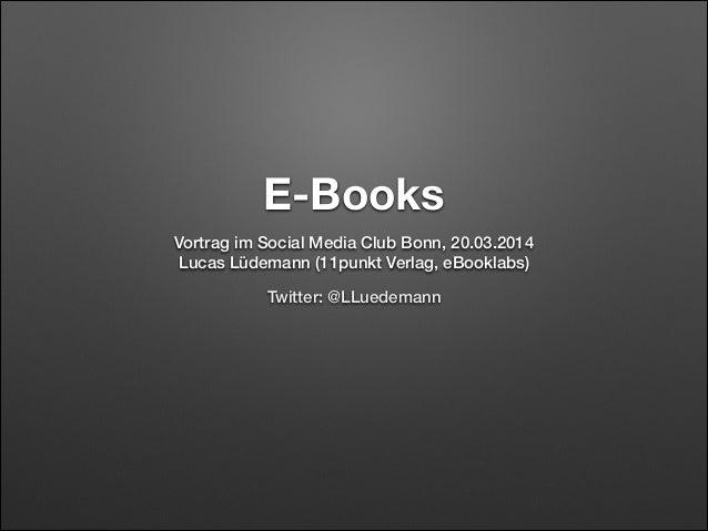 E-Books Vortrag im Social Media Club Bonn, 20.03.2014 Lucas Lüdemann (11punkt Verlag, eBooklabs) Twitter: @LLuedemann