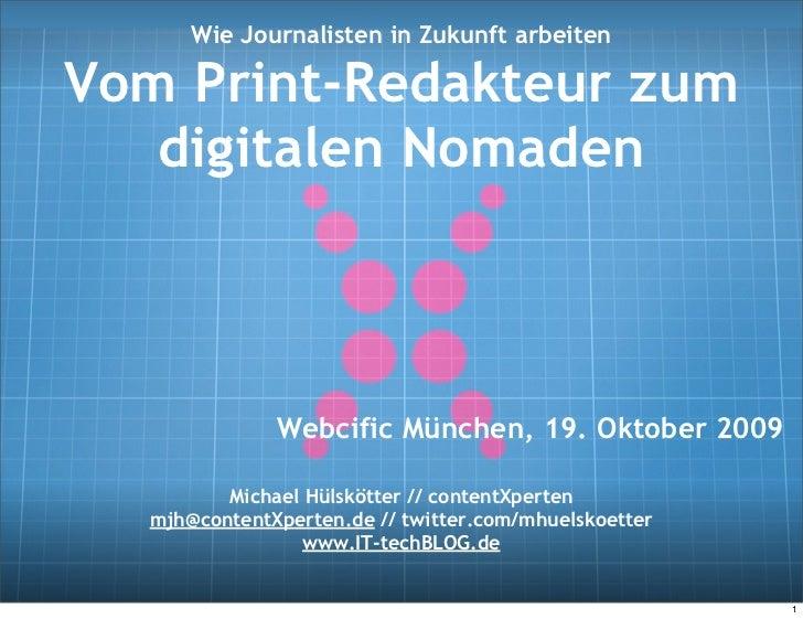 Wie Journalisten in Zukunft arbeiten  Vom Print-Redakteur zum    digitalen Nomaden                  Webcific München, 19. ...