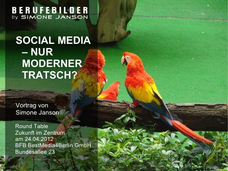 SOCIAL MEDIA – NUR MODERNER TRATSCH?Vortrag vonSimone JansonRound TableZukunft im Zentrumam 24.04.2012BFB BestMedia4Berlin...