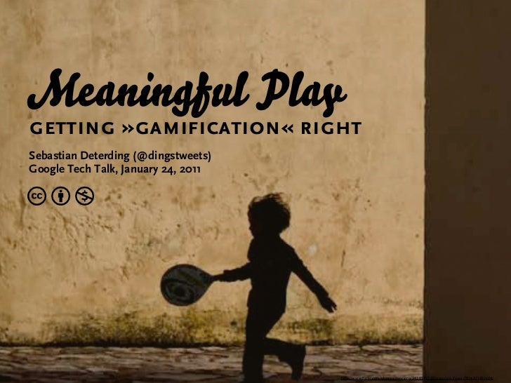Meaningful Playgetting »gamification« rightSebastian Deterding (@dingstweets)Google Tech Talk, January 24, 2011cbn        ...