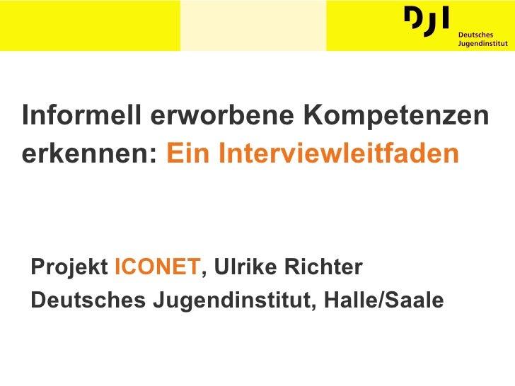Informell erworbene Kompetenzen erkennen:  Ein Interviewleitfaden Projekt  ICONET , Ulrike Richter Deutsches Jugendinstitu...