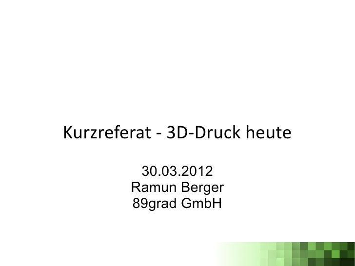 Kurzreferat - 3D-Druck heute         30.03.2012        Ramun Berger        89grad GmbH