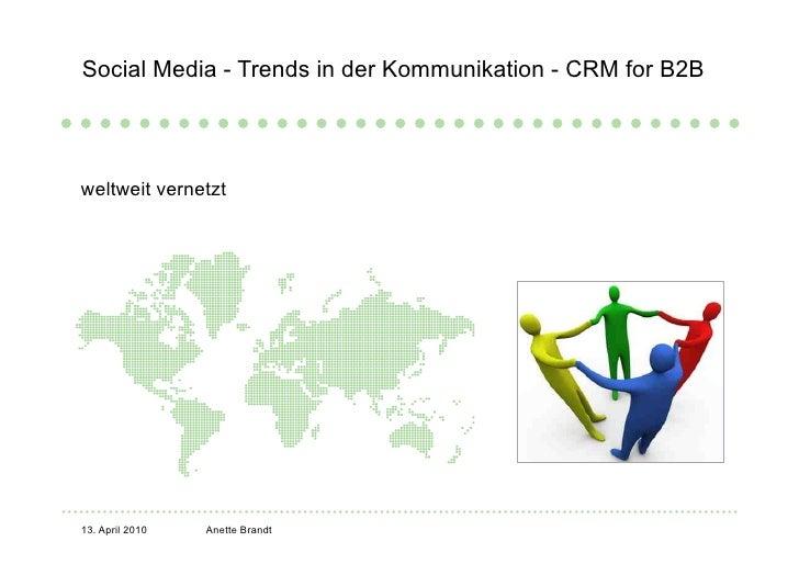 Social Media - Trends in der Kommunikation - CRM for B2B     weltweit vernetzt     13. April 2010   Anette Brandt