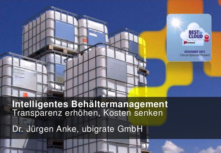 Intelligentes BehältermanagementTransparenz erhöhen, Kosten senkenDr. Jürgen Anke, ubigrate GmbH