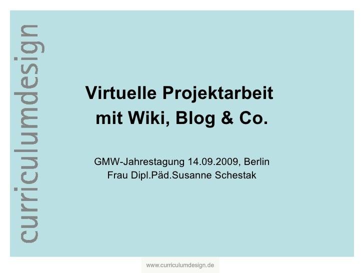 Virtuelle Projektarbeit  mit Wiki, Blog & Co. GMW-Jahrestagung 14.09.2009, Berlin Frau Dipl.Päd.Susanne Schestak