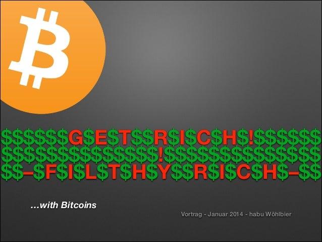 $$$$$$G$E$T$$R$I$C$H$!$$$$$$ $$$$$$$$$$$$$$!$$$$$$$$$$$$$$ $$–$F$I$L$T$H$Y$$R$I$C$H$–$$ …with Bitcoins Vortrag - Januar 2...