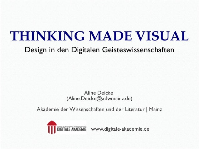 THINKING MADE VISUAL Design in den Digitalen Geisteswissenschaften  Aline Deicke (Aline.Deicke@adwmainz.de) Akademie der W...