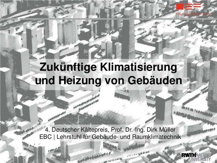 Zukünftige Klimatisierungund Heizung von Gebäuden 4. Deutscher Kältepreis, Prof. Dr.-Ing. Dirk MüllerEBC | Lehrstuhl für G...