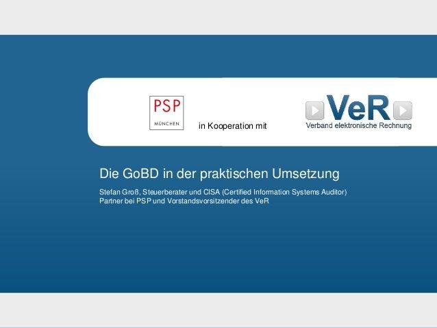 Die GoBD in der praktischen Umsetzung 1 Die GoBD in der praktischen Umsetzung Stefan Groß, Steuerberater und CISA (Certifi...
