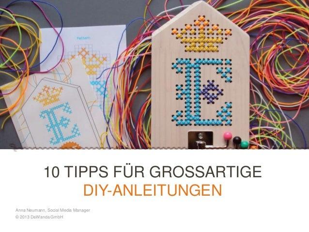 10 TIPPS FÜR GROSSARTIGE DIY-ANLEITUNGEN Anna Neumann, Social Media Manager © 2013 DaWanda GmbH