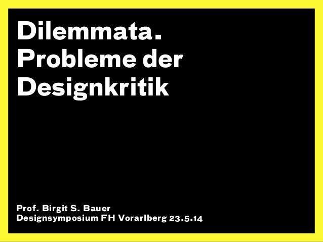Dilemmata.  Probleme der  Designkritik  Prof. Birgit S. Bauer  Designsymposium FH Vorarlberg 23.5.14