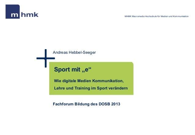 "MHMK Macromedia Hochschule für Medien und KommunikationAndreas Hebbel-SeegerSport mit ""e""Wie digitale Medien Kommunikation..."